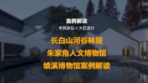 长白山河谷林居&朱家角人文博物馆&绩溪博物馆案例解读
